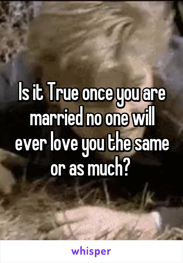 Is it True once you are married no one will ever love you the same or as much?
