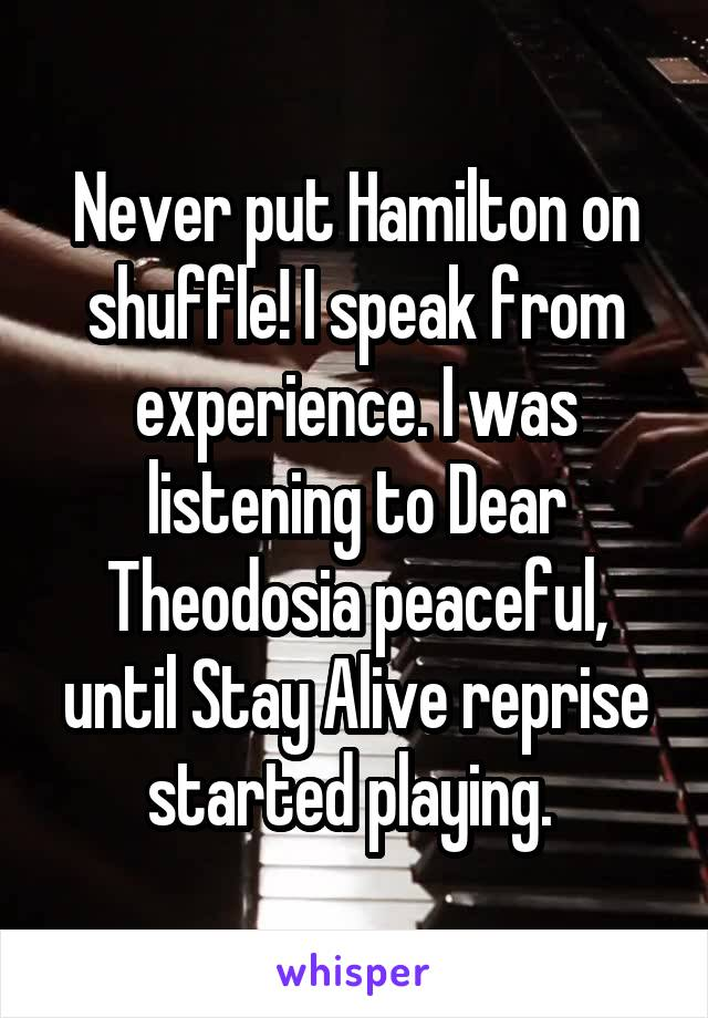 Never put Hamilton on shuffle! I speak from experience. I was listening to Dear Theodosia peaceful, until Stay Alive reprise started playing.