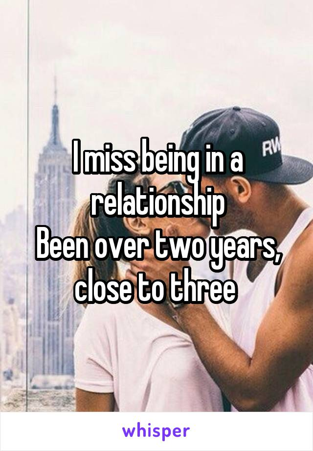 I miss being in a relationship Been over two years, close to three