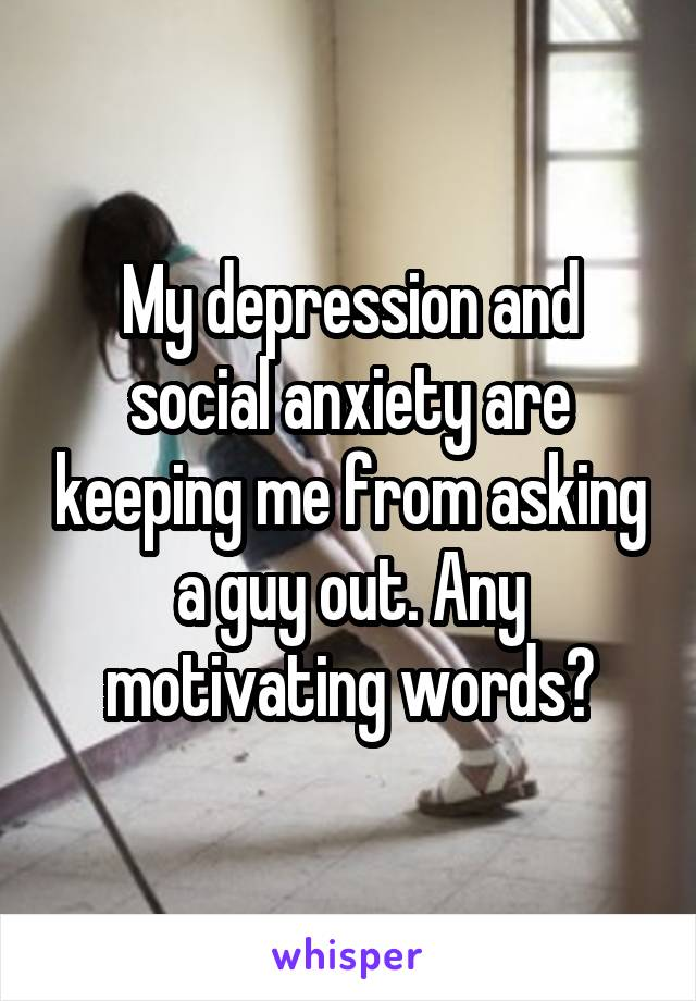 My depression and social anxiety are keeping me from asking a guy out. Any motivating words?