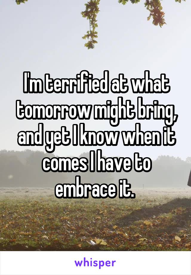 I'm terrified at what tomorrow might bring, and yet I know when it comes I have to embrace it.
