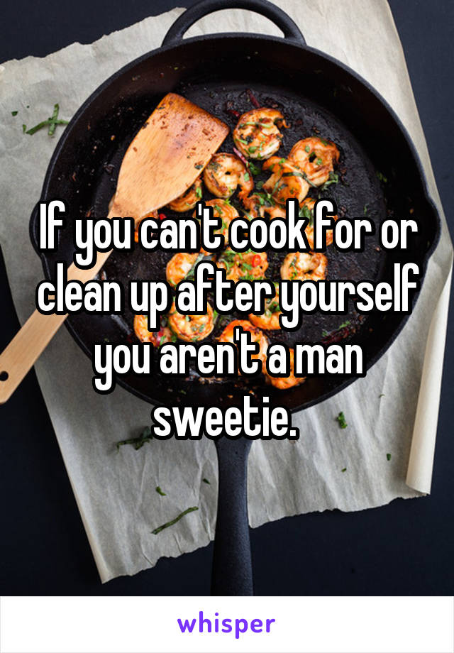 If you can't cook for or clean up after yourself you aren't a man sweetie.
