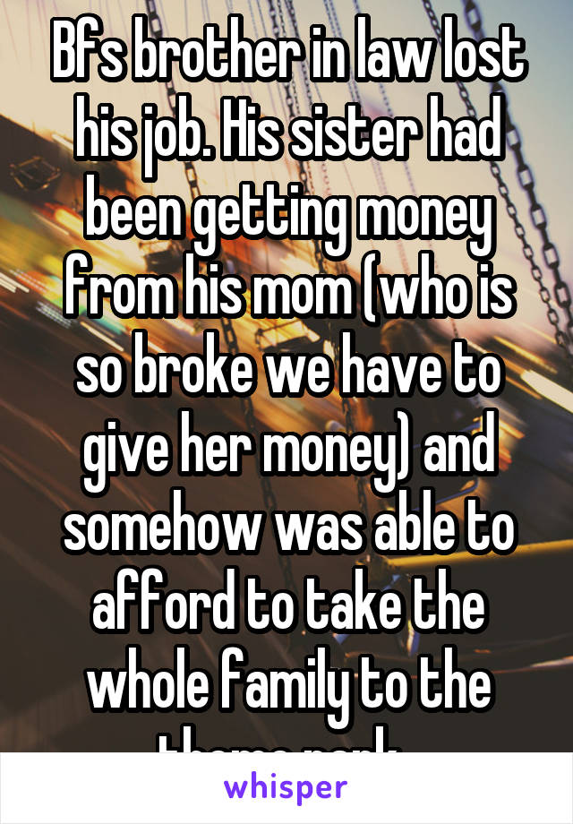 Bfs brother in law lost his job. His sister had been getting money from his mom (who is so broke we have to give her money) and somehow was able to afford to take the whole family to the theme park.