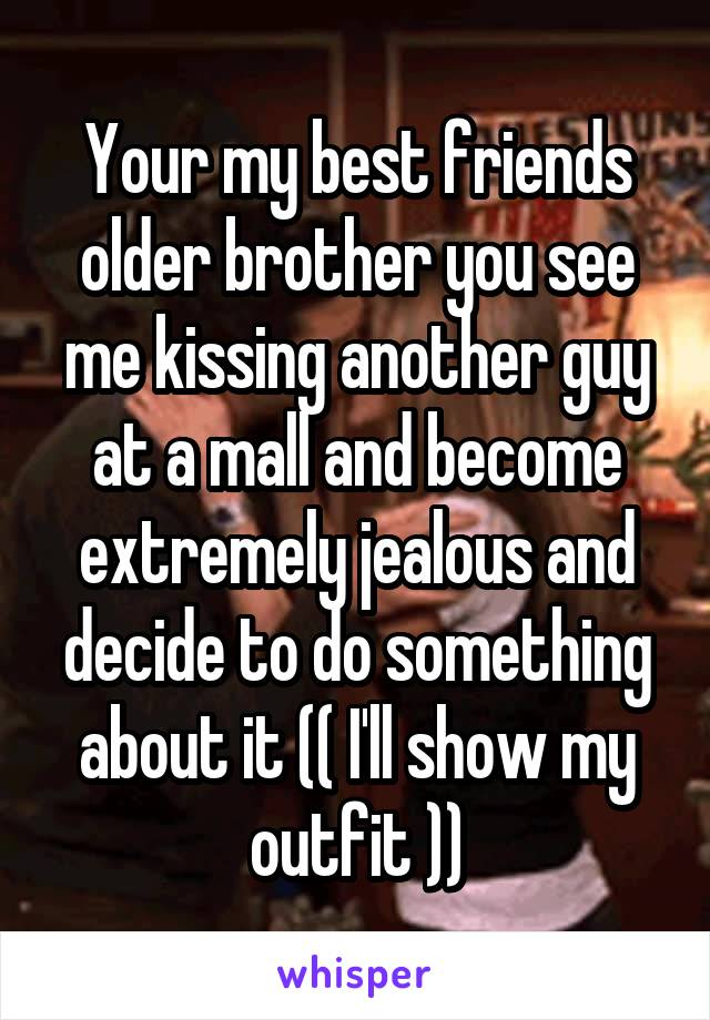 Your my best friends older brother you see me kissing another guy at a mall and become extremely jealous and decide to do something about it (( I'll show my outfit ))