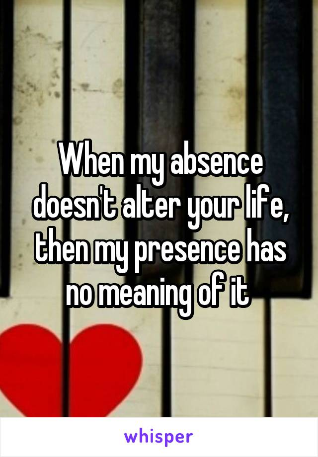 When my absence doesn't alter your life, then my presence has no meaning of it