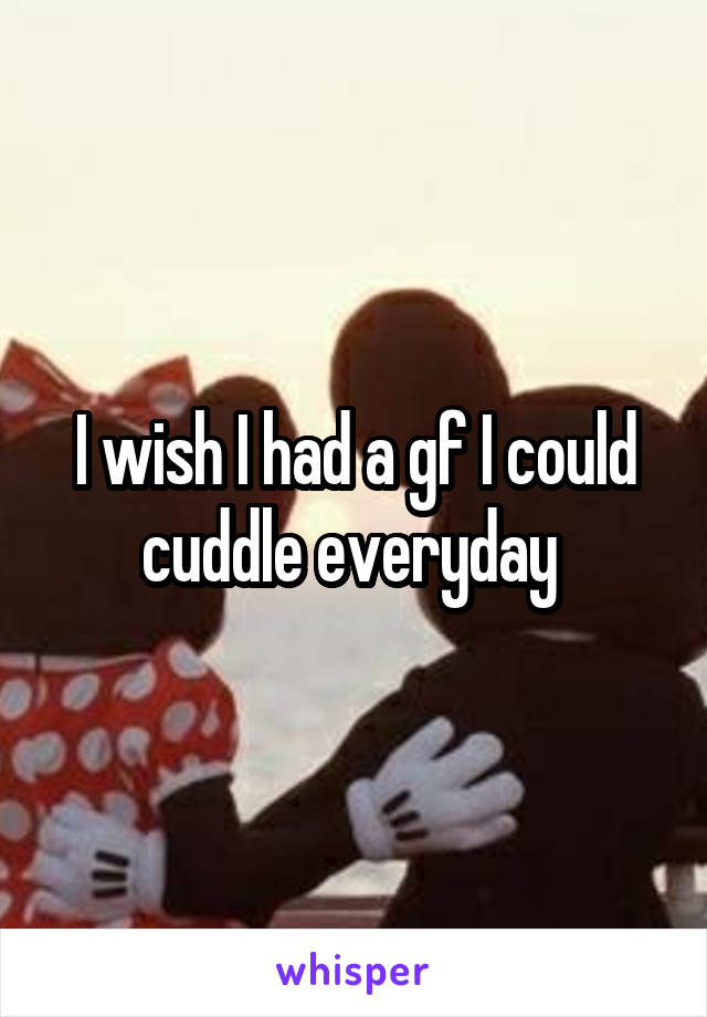I wish I had a gf I could cuddle everyday