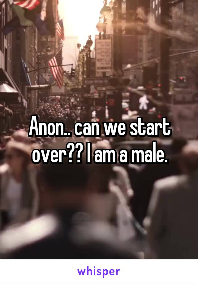 Anon.. can we start over?? I am a male.