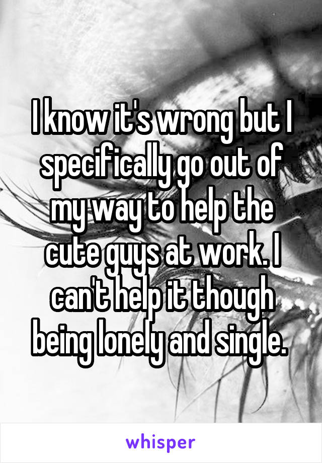 I know it's wrong but I specifically go out of my way to help the cute guys at work. I can't help it though being lonely and single.