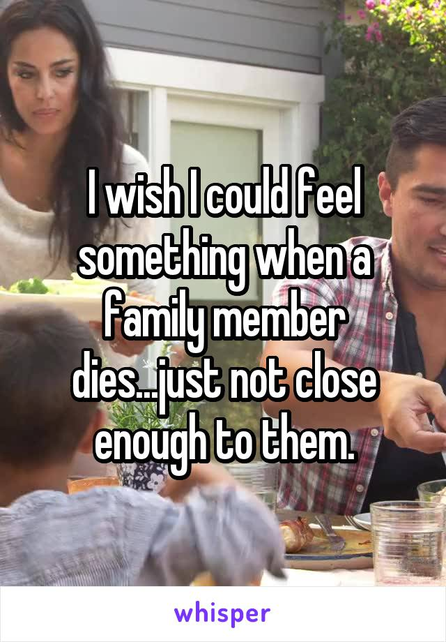 I wish I could feel something when a family member dies...just not close enough to them.
