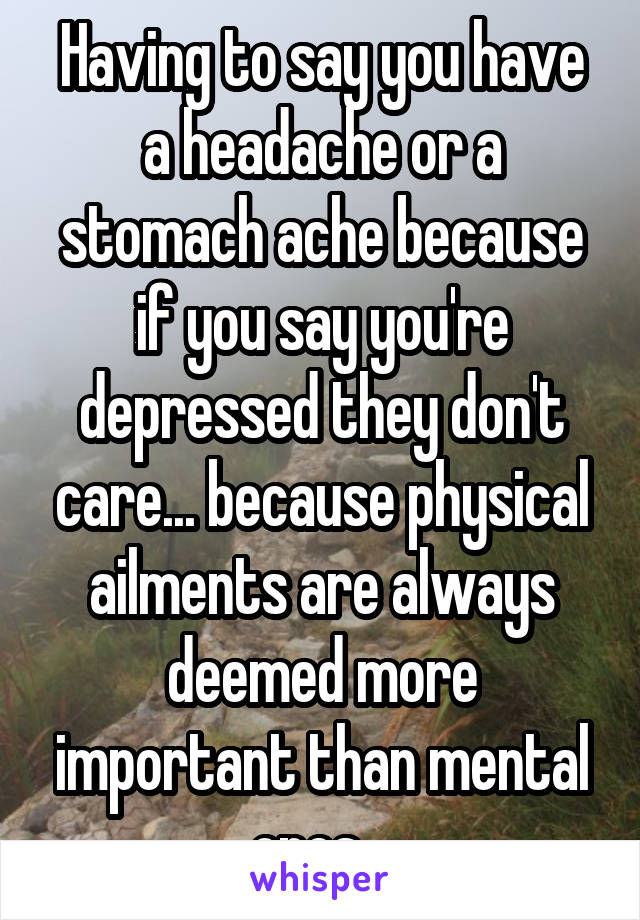 Having to say you have a headache or a stomach ache because if you say you're depressed they don't care... because physical ailments are always deemed more important than mental ones.