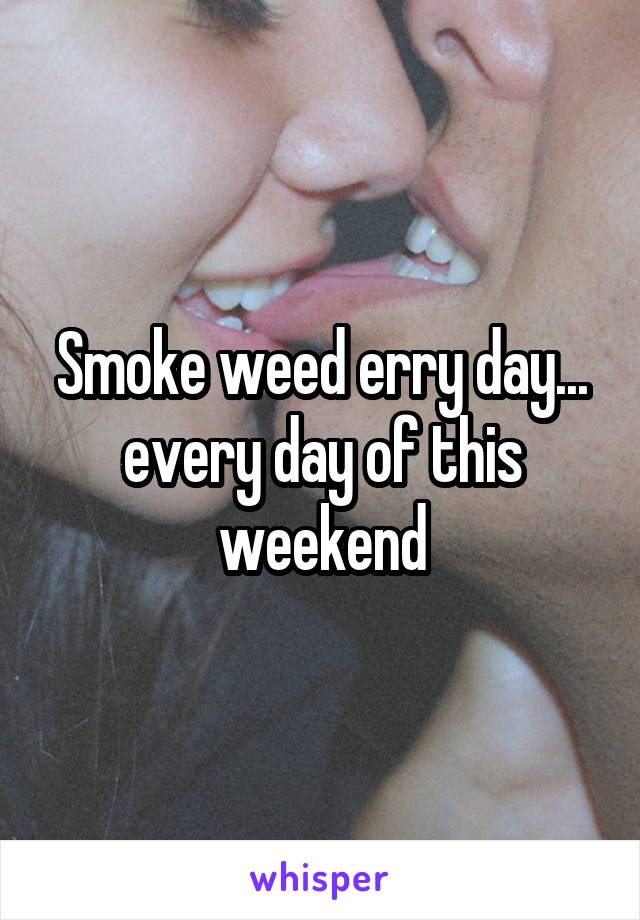 Smoke weed erry day... every day of this weekend