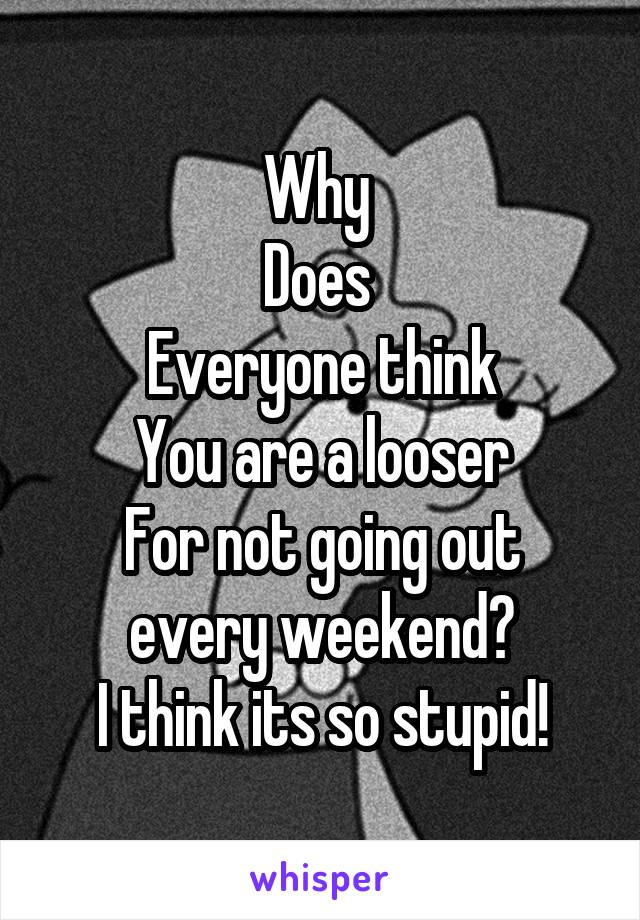 Why  Does  Everyone think You are a looser For not going out every weekend? I think its so stupid!