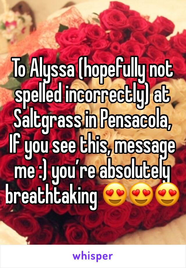 To Alyssa (hopefully not spelled incorrectly) at Saltgrass in Pensacola, If you see this, message me :) you're absolutely breathtaking 😍😍😍