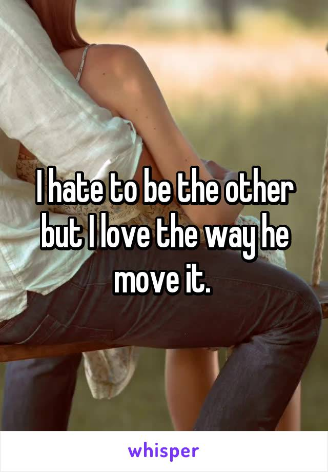 I hate to be the other but I love the way he move it.
