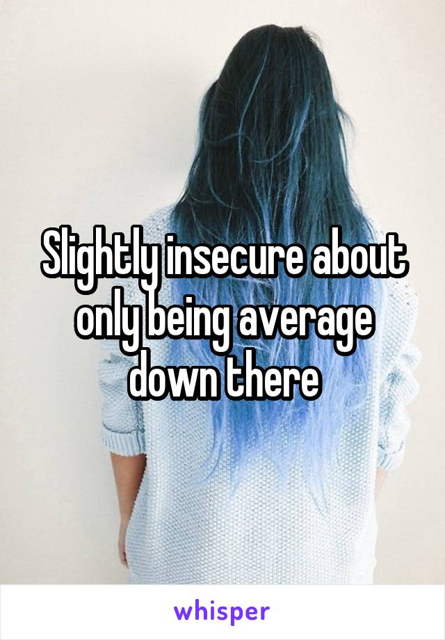 Slightly insecure about only being average down there