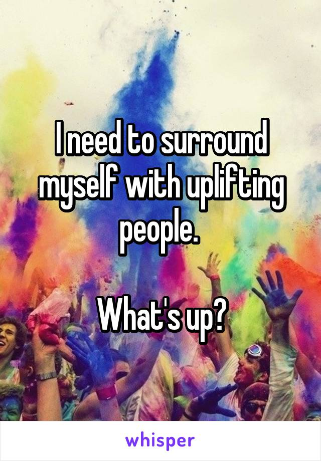I need to surround myself with uplifting people.   What's up?