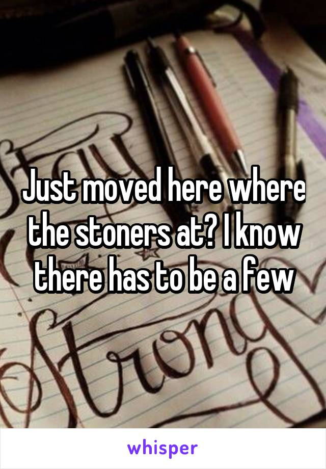 Just moved here where the stoners at? I know there has to be a few