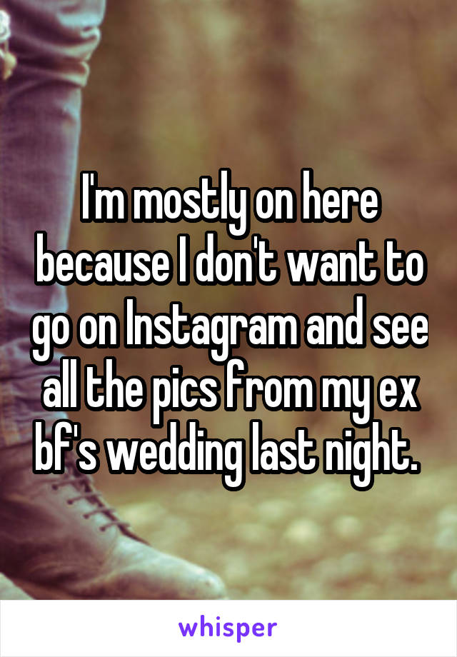 I'm mostly on here because I don't want to go on Instagram and see all the pics from my ex bf's wedding last night.