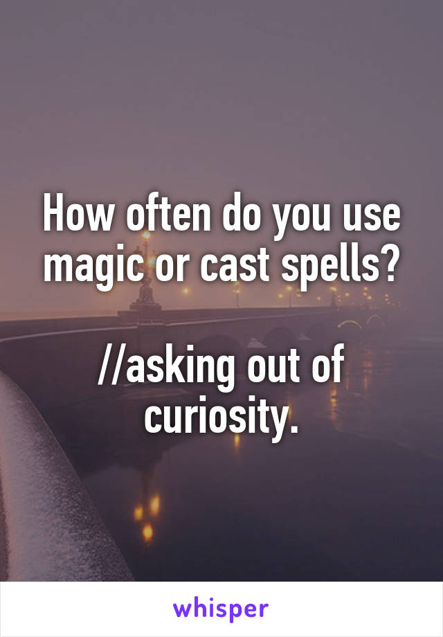 How often do you use magic or cast spells?  //asking out of curiosity.