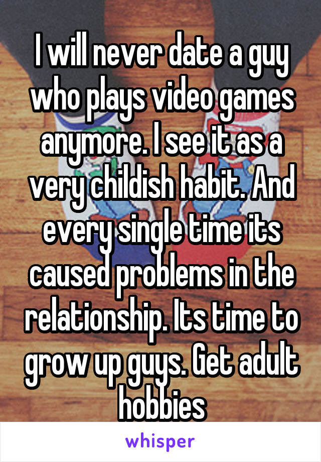 I will never date a guy who plays video games anymore. I see it as a very childish habit. And every single time its caused problems in the relationship. Its time to grow up guys. Get adult hobbies