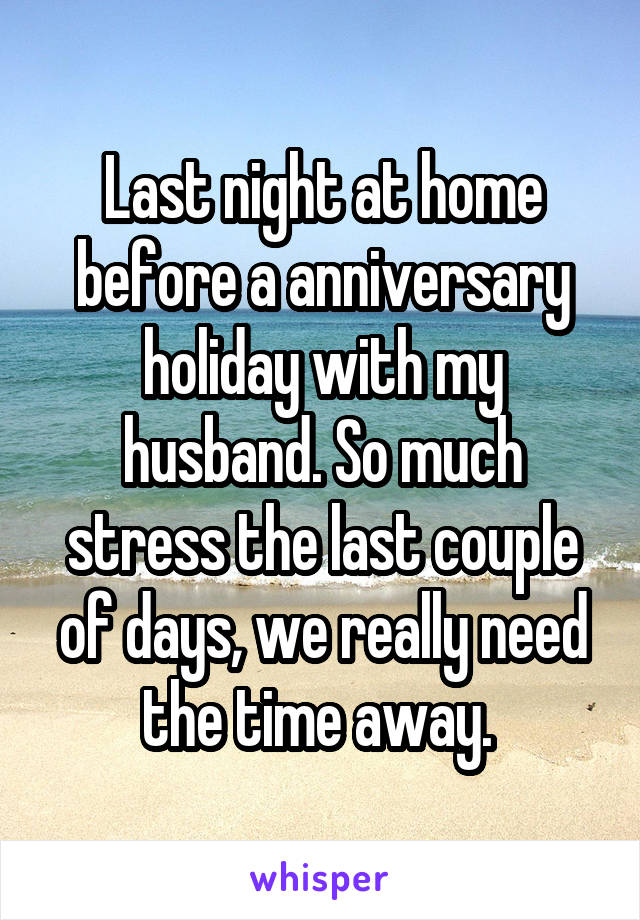 Last night at home before a anniversary holiday with my husband. So much stress the last couple of days, we really need the time away.