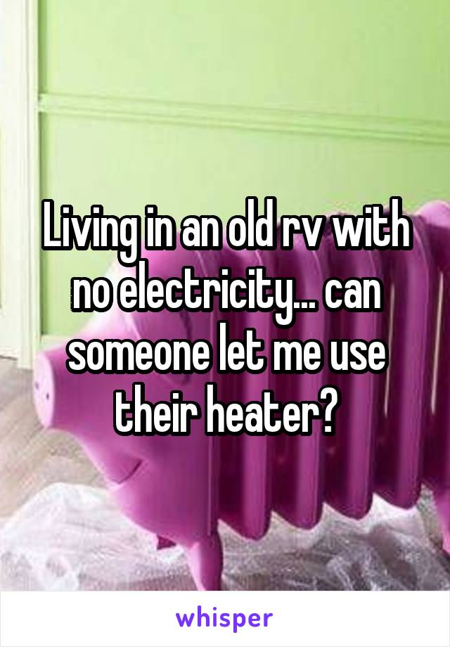 Living in an old rv with no electricity... can someone let me use their heater?