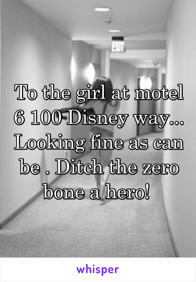 To the girl at motel 6 100 Disney way... Looking fine as can be . Ditch the zero bone a hero!