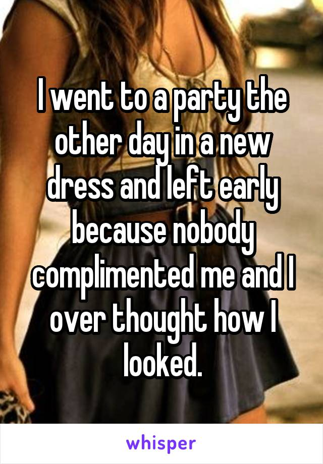 I went to a party the other day in a new dress and left early because nobody complimented me and I over thought how I looked.