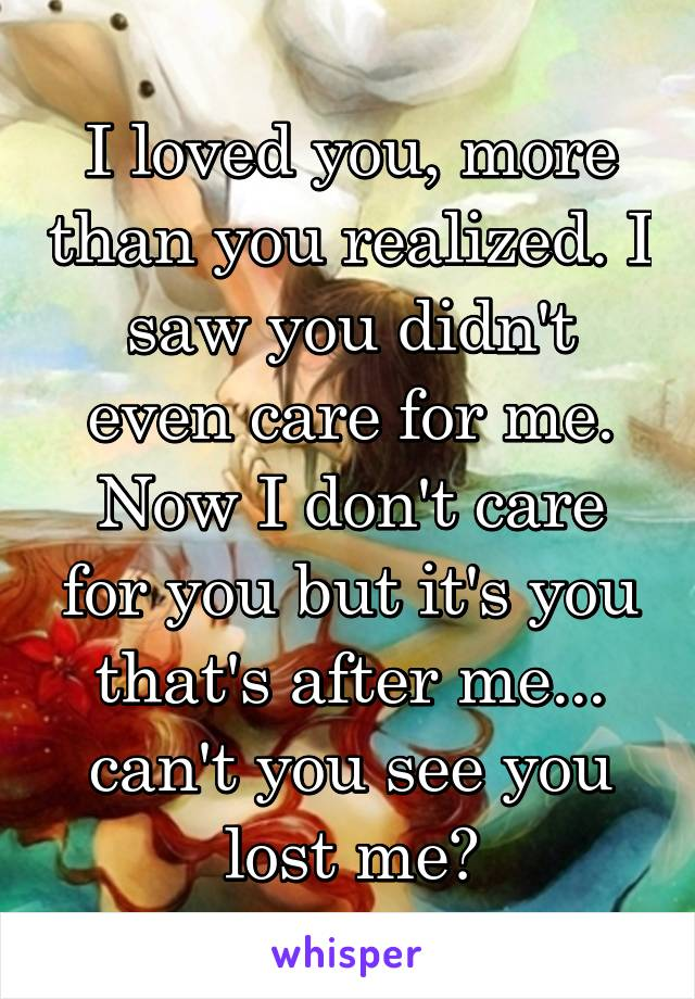 I loved you, more than you realized. I saw you didn't even care for me. Now I don't care for you but it's you that's after me... can't you see you lost me?