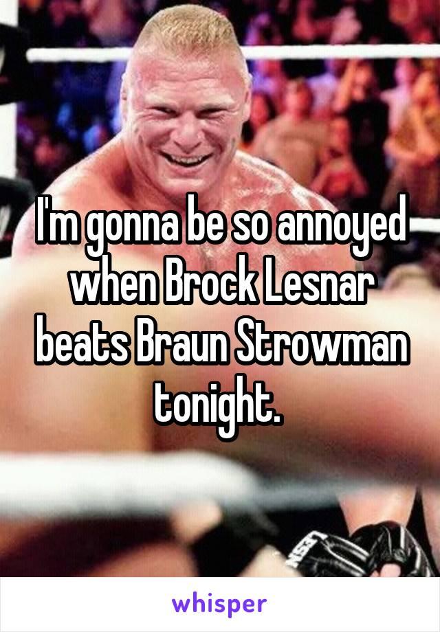 I'm gonna be so annoyed when Brock Lesnar beats Braun Strowman tonight.