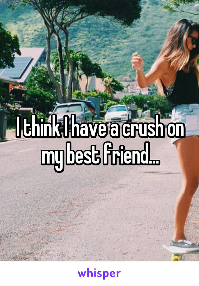 I think I have a crush on my best friend...