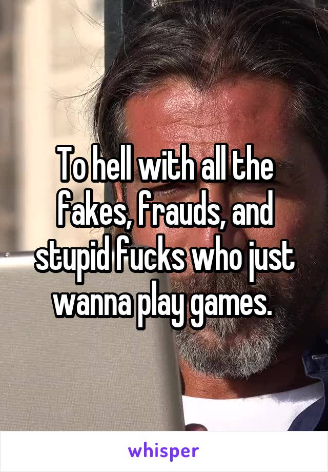 To hell with all the fakes, frauds, and stupid fucks who just wanna play games.