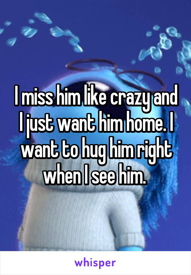 I miss him like crazy and I just want him home. I want to hug him right when I see him.