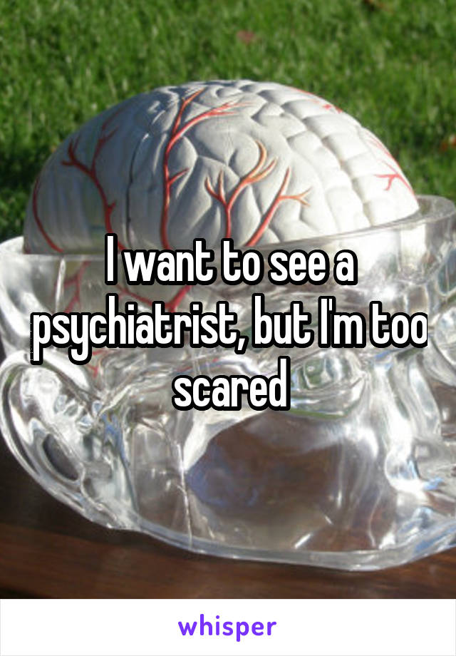 I want to see a psychiatrist, but I'm too scared