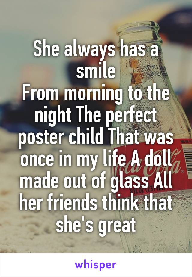 She always has a smile From morning to the night The perfect poster child That was once in my life A doll made out of glass All her friends think that she's great