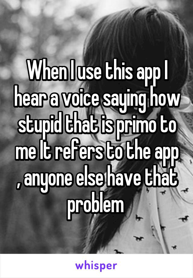 When I use this app I hear a voice saying how stupid that is primo to me It refers to the app , anyone else have that problem