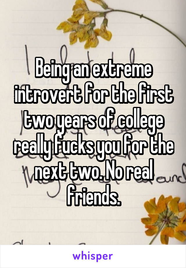 Being an extreme introvert for the first two years of college really fucks you for the next two. No real friends.