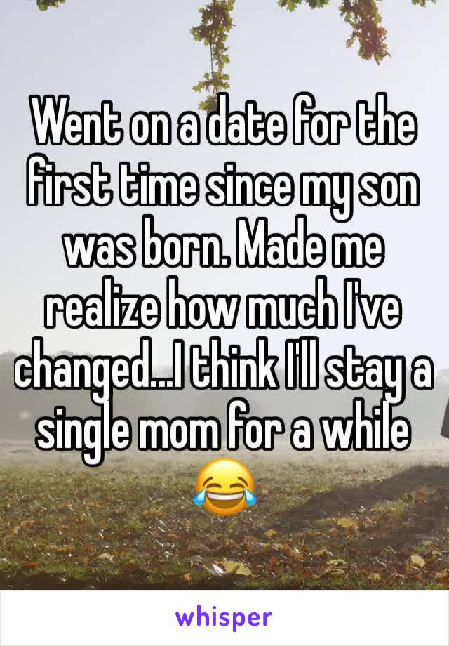 Went on a date for the first time since my son was born. Made me realize how much I've changed...I think I'll stay a single mom for a while 😂