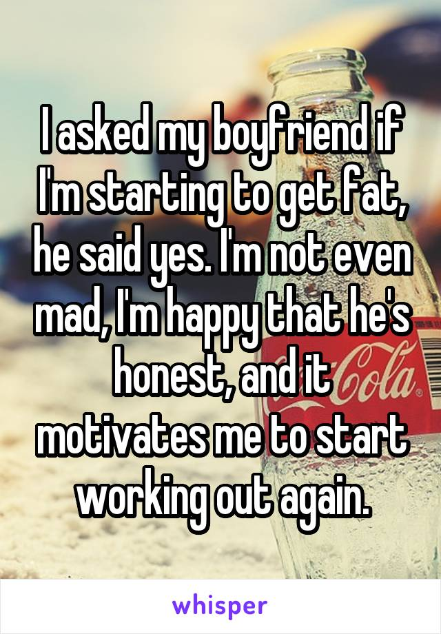 I asked my boyfriend if I'm starting to get fat, he said yes. I'm not even mad, I'm happy that he's honest, and it motivates me to start working out again.