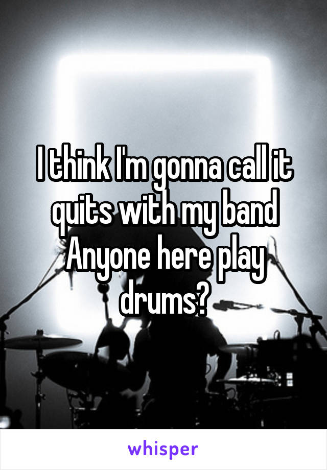 I think I'm gonna call it quits with my band Anyone here play drums?