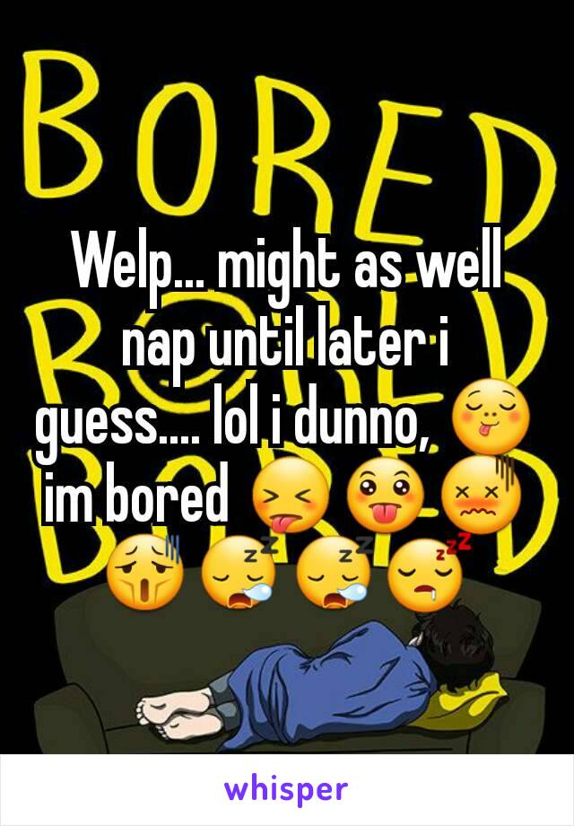 Welp... might as well nap until later i guess.... lol i dunno, 😋 im bored 😝😛😖😫😪😪😴