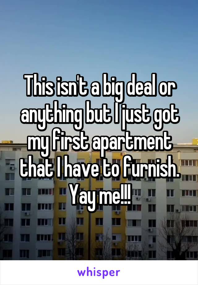 This isn't a big deal or anything but I just got my first apartment that I have to furnish. Yay me!!!