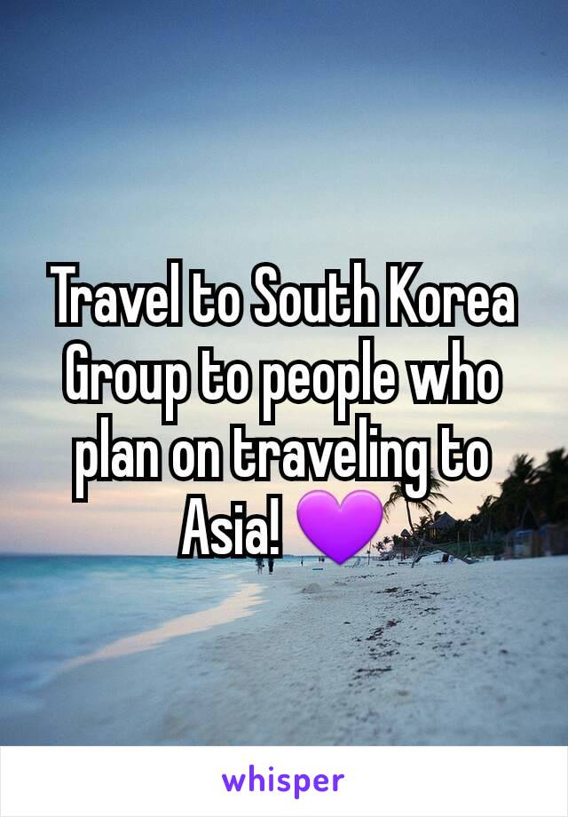 Travel to South Korea Group to people who plan on traveling to Asia! 💜