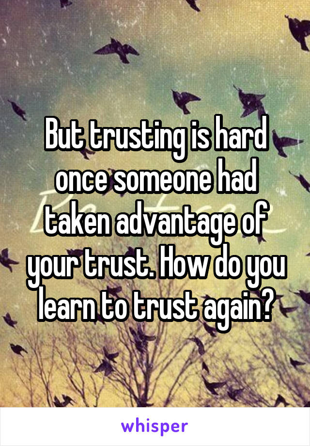 But trusting is hard once someone had taken advantage of your trust. How do you learn to trust again?