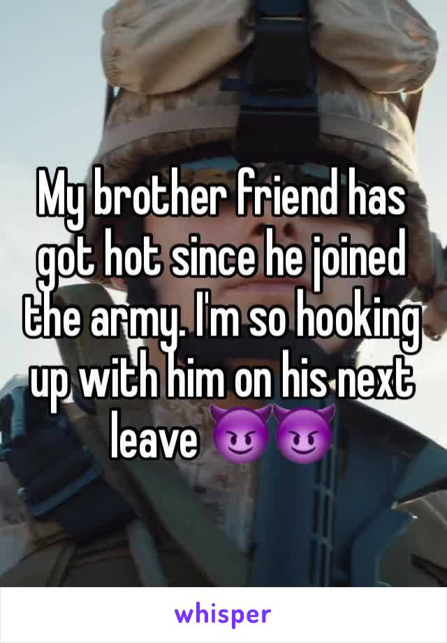 My brother friend has got hot since he joined the army. I'm so hooking up with him on his next leave 😈😈