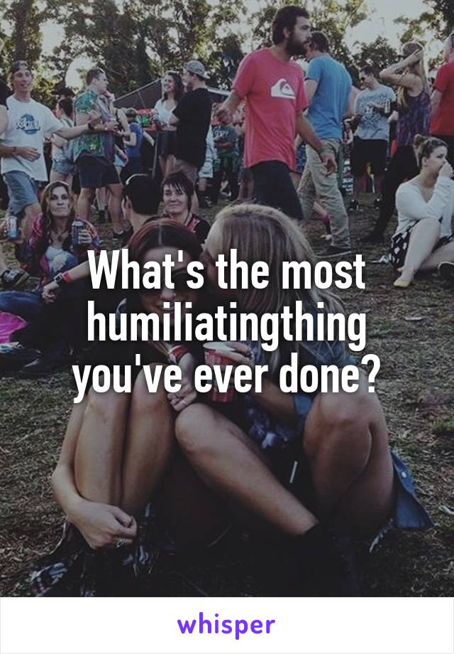 What's the most humiIiatingthing you've ever done?