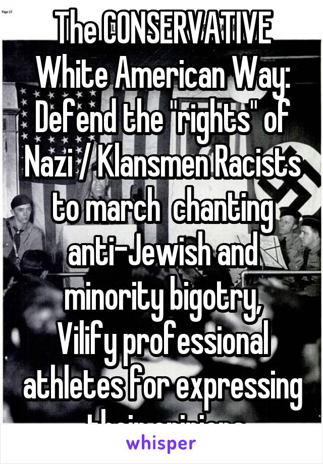 """The CONSERVATIVE White American Way: Defend the """"rights"""" of Nazi / Klansmen Racists to march  chanting anti-Jewish and minority bigotry, Vilify professional athletes for expressing  their opinions"""