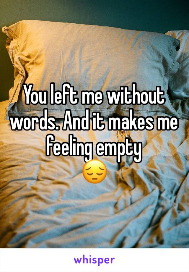 You left me without words. And it makes me feeling empty 😔