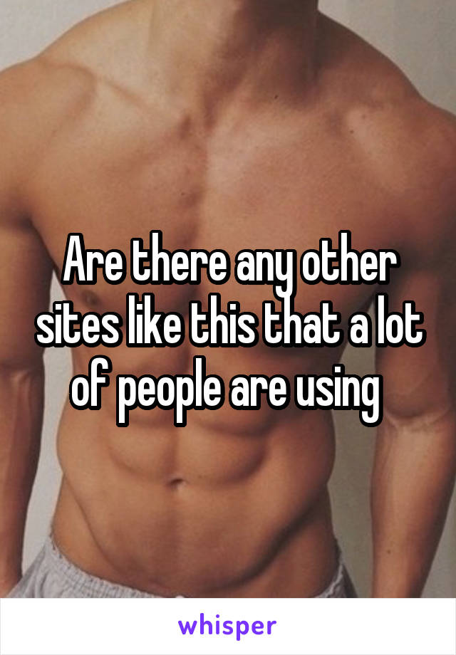Are there any other sites like this that a lot of people are using