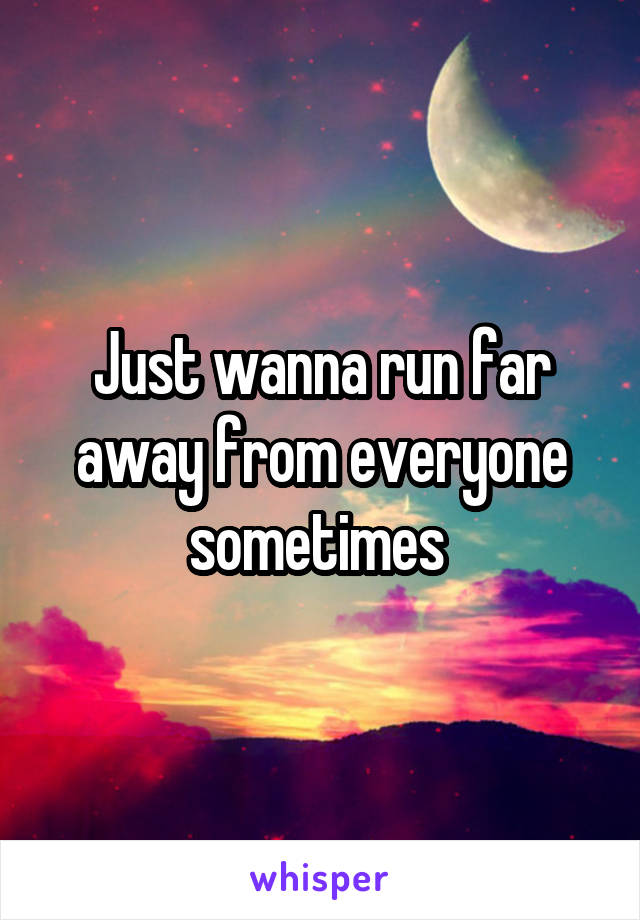 Just wanna run far away from everyone sometimes